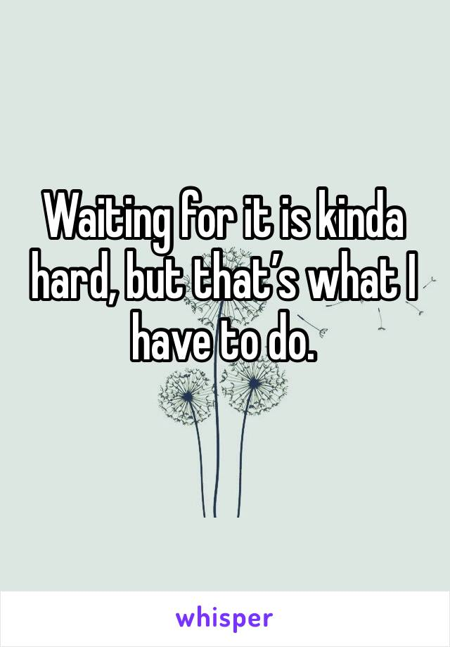 Waiting for it is kinda hard, but that's what I have to do.