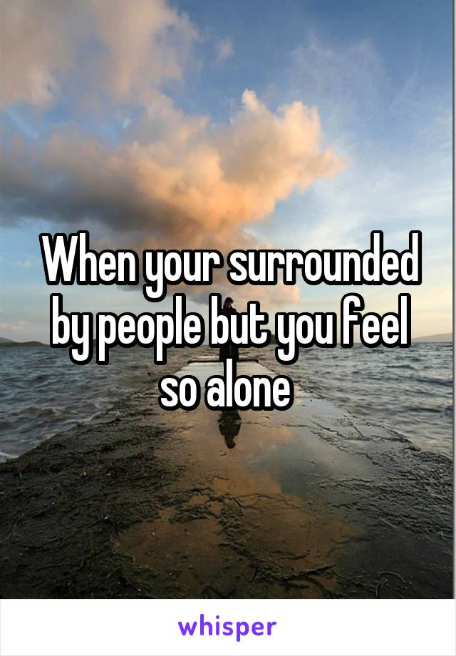 When your surrounded by people but you feel so alone