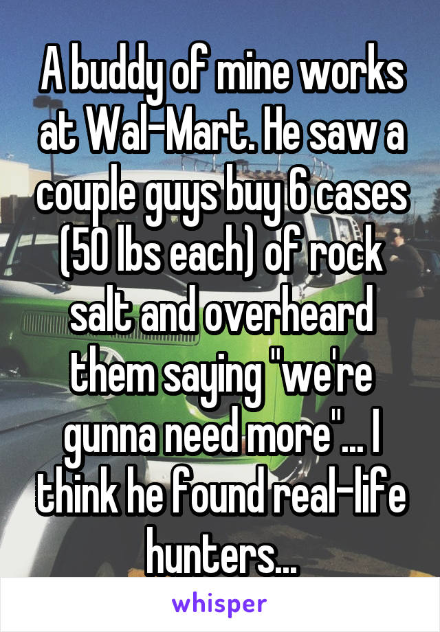 "A buddy of mine works at Wal-Mart. He saw a couple guys buy 6 cases (50 lbs each) of rock salt and overheard them saying ""we're gunna need more""... I think he found real-life hunters..."