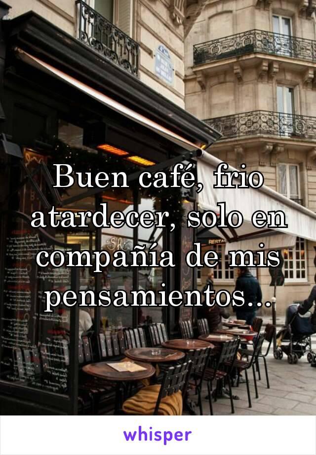 Buen café, frio atardecer, solo en compañía de mis pensamientos...