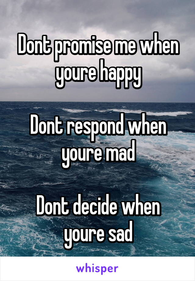 Dont promise me when youre happy  Dont respond when youre mad  Dont decide when youre sad