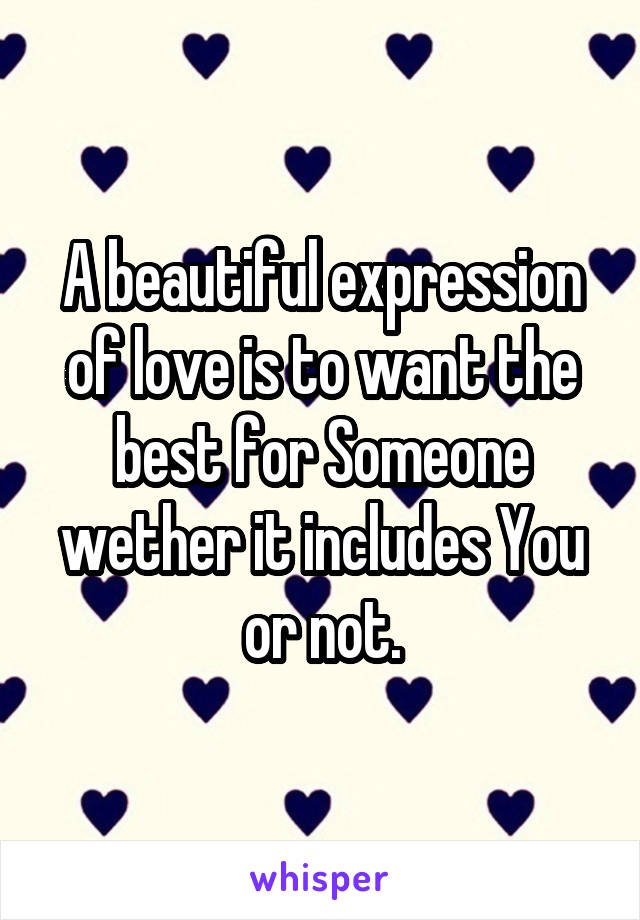 A beautiful expression of love is to want the best for Someone wether it includes You or not.