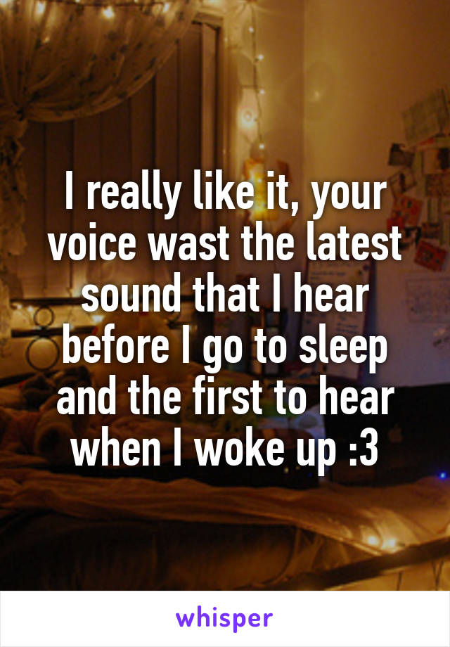I really like it, your voice wast the latest sound that I hear before I go to sleep and the first to hear when I woke up :3