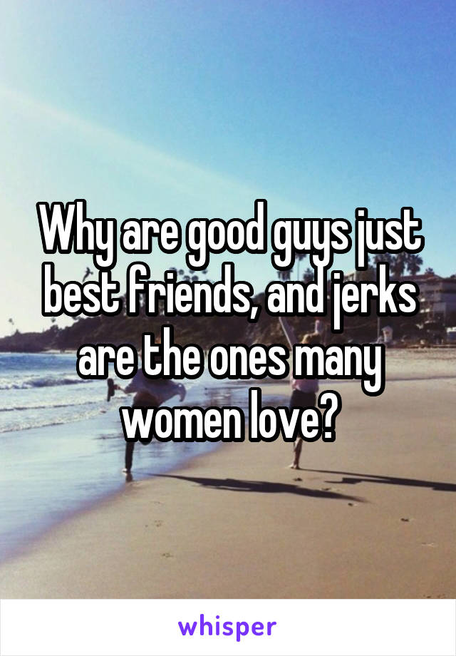 Why are good guys just best friends, and jerks are the ones many women love?