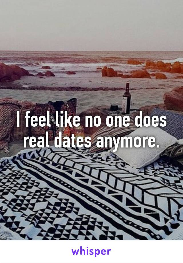 I feel like no one does real dates anymore.