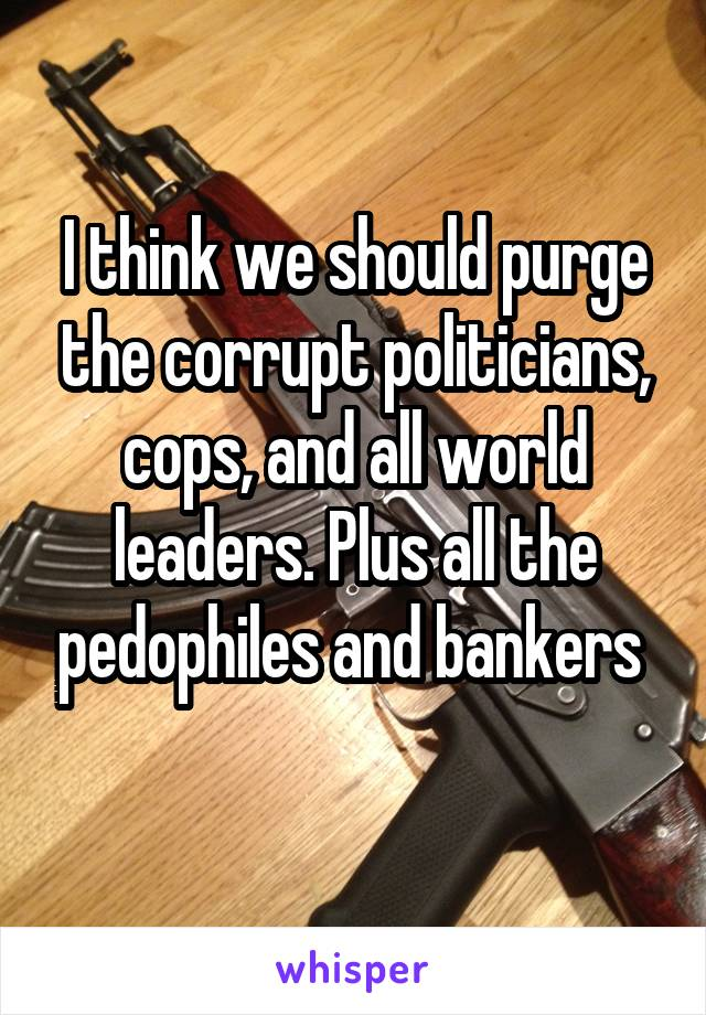 I think we should purge the corrupt politicians, cops, and all world leaders. Plus all the pedophiles and bankers