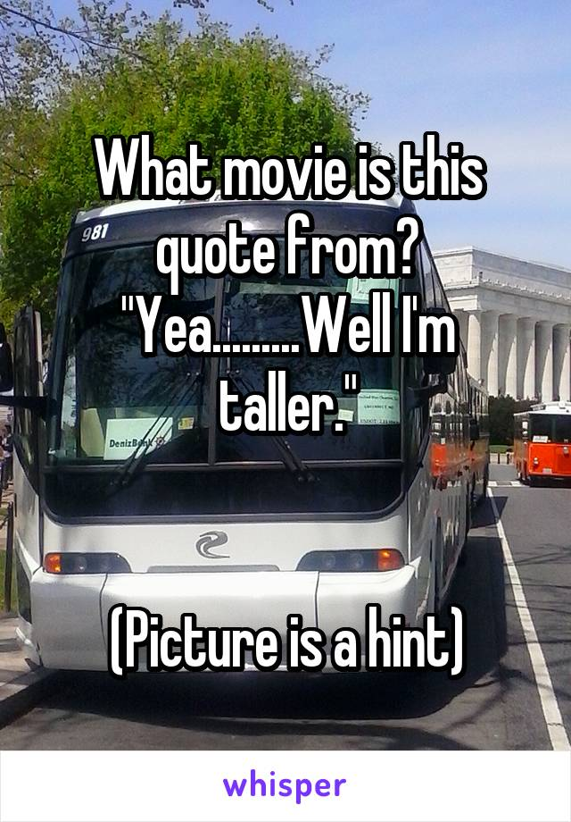"What movie is this quote from? ""Yea.........Well I'm taller.""   (Picture is a hint)"
