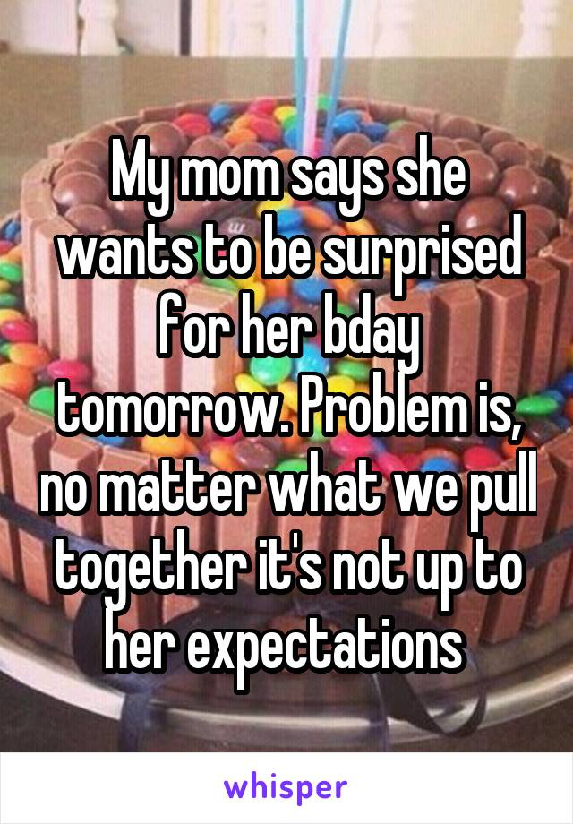 My mom says she wants to be surprised for her bday tomorrow. Problem is, no matter what we pull together it's not up to her expectations