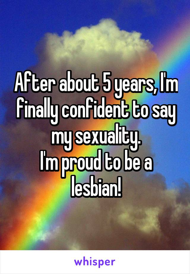 After about 5 years, I'm finally confident to say my sexuality. I'm proud to be a lesbian!