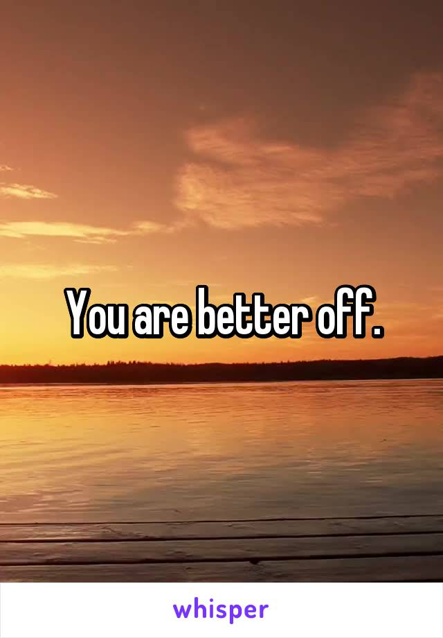 You are better off.