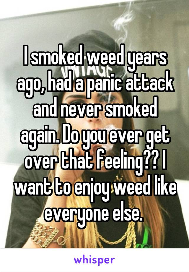 I smoked weed years ago, had a panic attack and never smoked again. Do you ever get over that feeling?? I want to enjoy weed like everyone else.