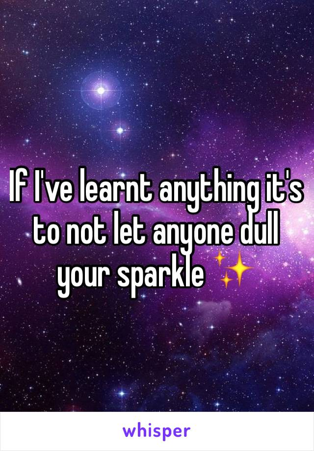 If I've learnt anything it's to not let anyone dull your sparkle ✨
