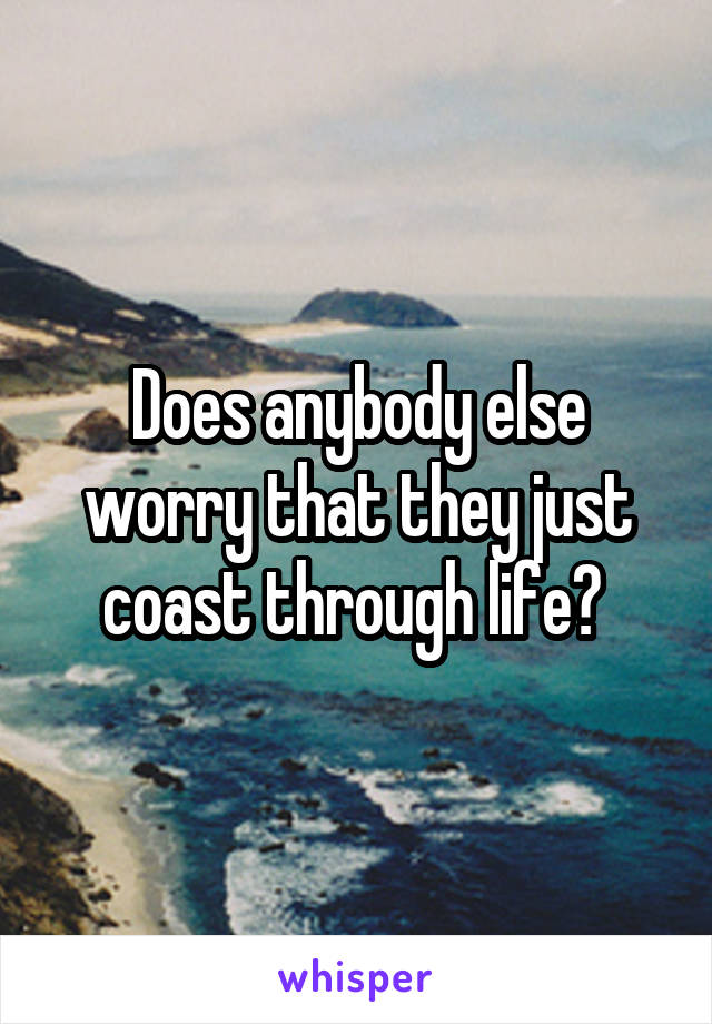 Does anybody else worry that they just coast through life?