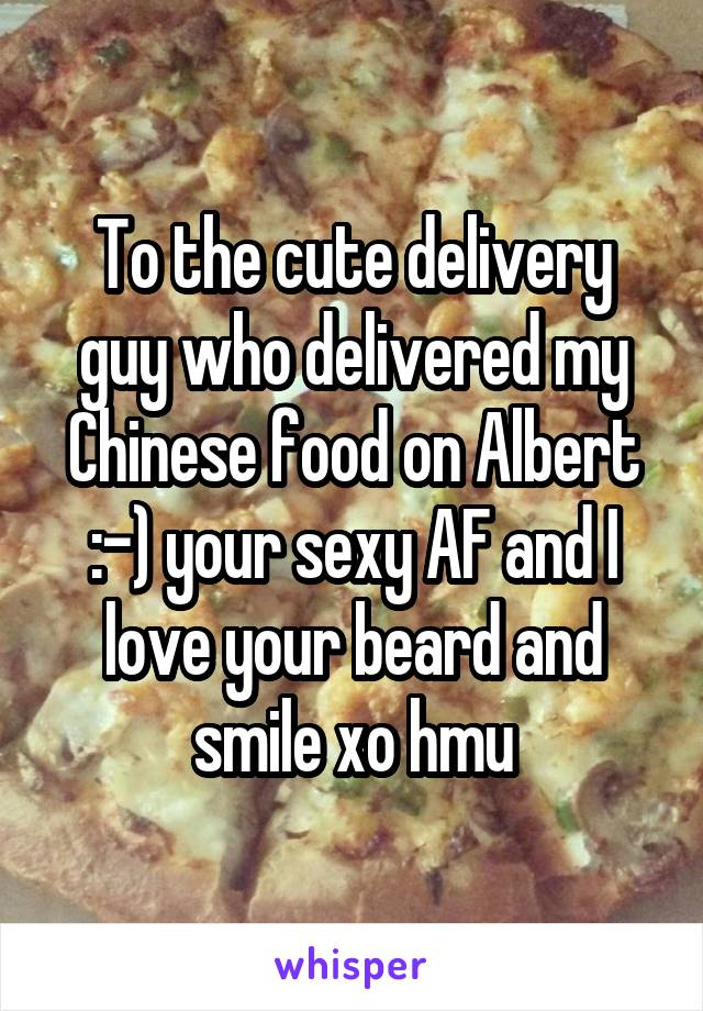 To the cute delivery guy who delivered my Chinese food on Albert :-) your sexy AF and I love your beard and smile xo hmu