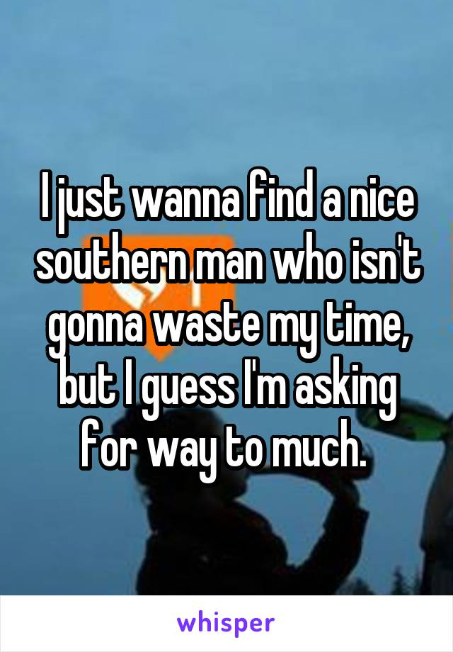 I just wanna find a nice southern man who isn't gonna waste my time, but I guess I'm asking for way to much.