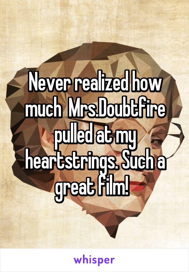 Never realized how much  Mrs.Doubtfire pulled at my heartstrings. Such a great film!