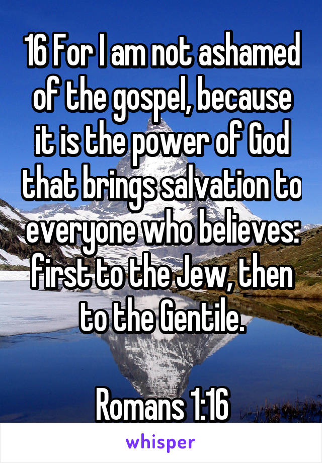 16 For I am not ashamed of the gospel, because it is the power of God that brings salvation to everyone who believes: first to the Jew, then to the Gentile.  Romans 1:16