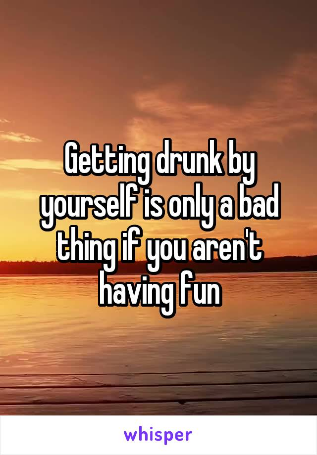 Getting drunk by yourself is only a bad thing if you aren't having fun