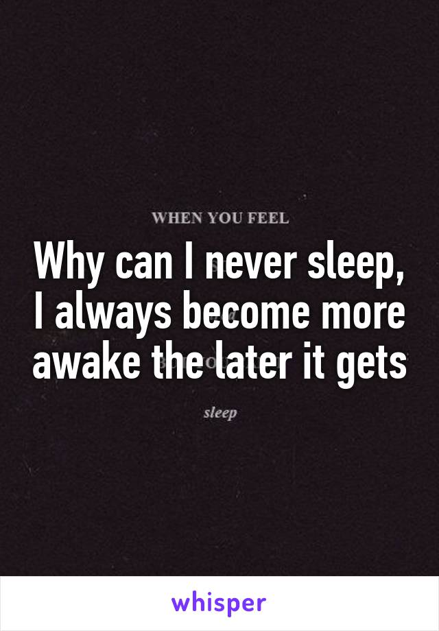 Why can I never sleep, I always become more awake the later it gets