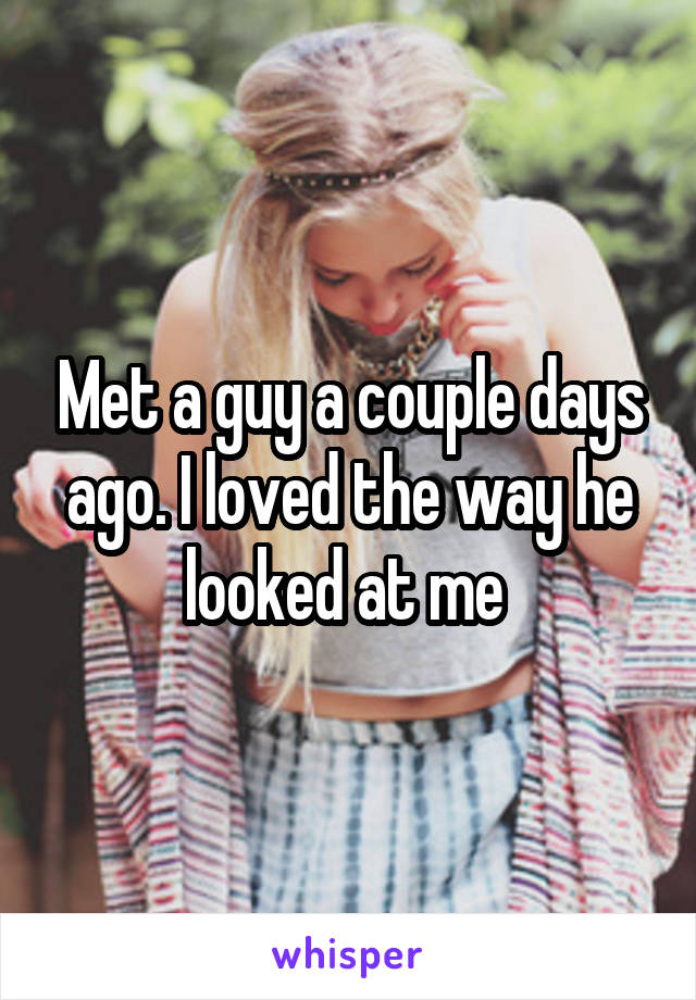 Met a guy a couple days ago. I loved the way he looked at me