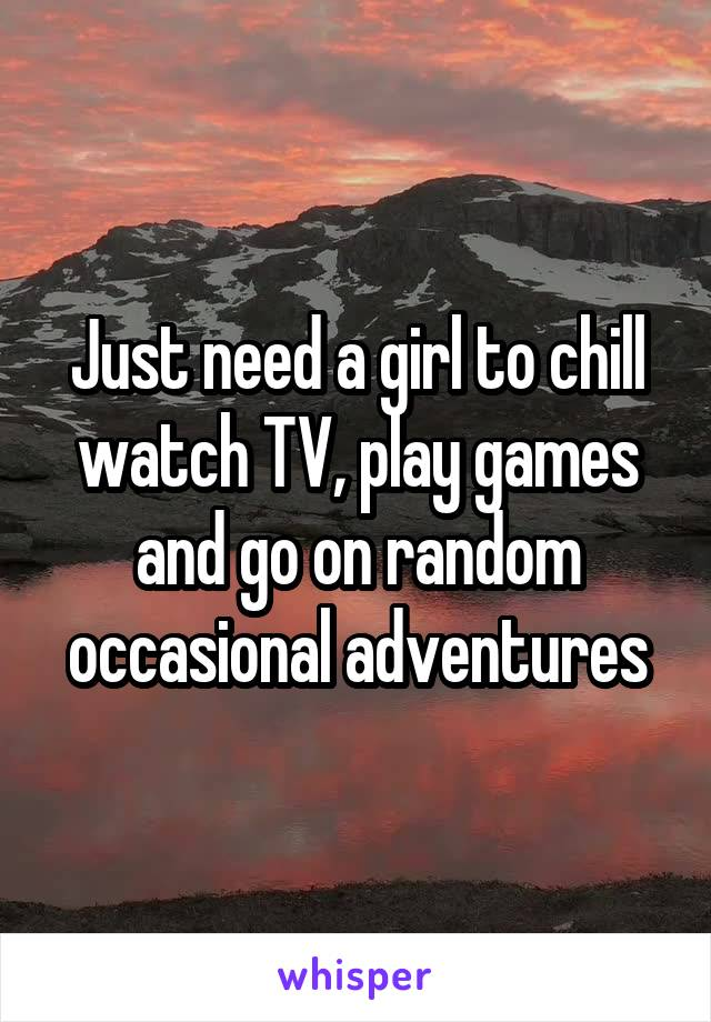Just need a girl to chill watch TV, play games and go on random occasional adventures