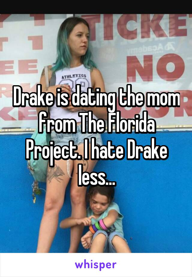 Drake is dating the mom from The Florida Project. I hate Drake less...
