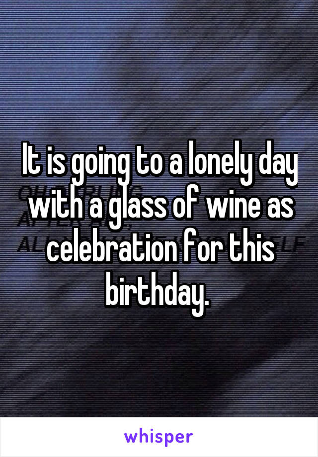 It is going to a lonely day with a glass of wine as celebration for this birthday.