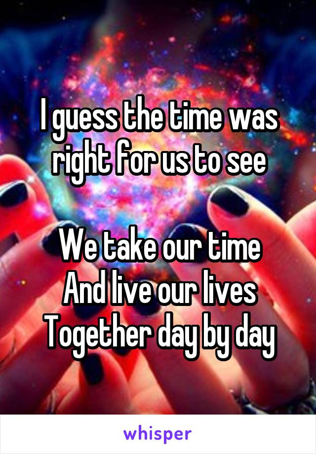 I guess the time was right for us to see  We take our time And live our lives Together day by day