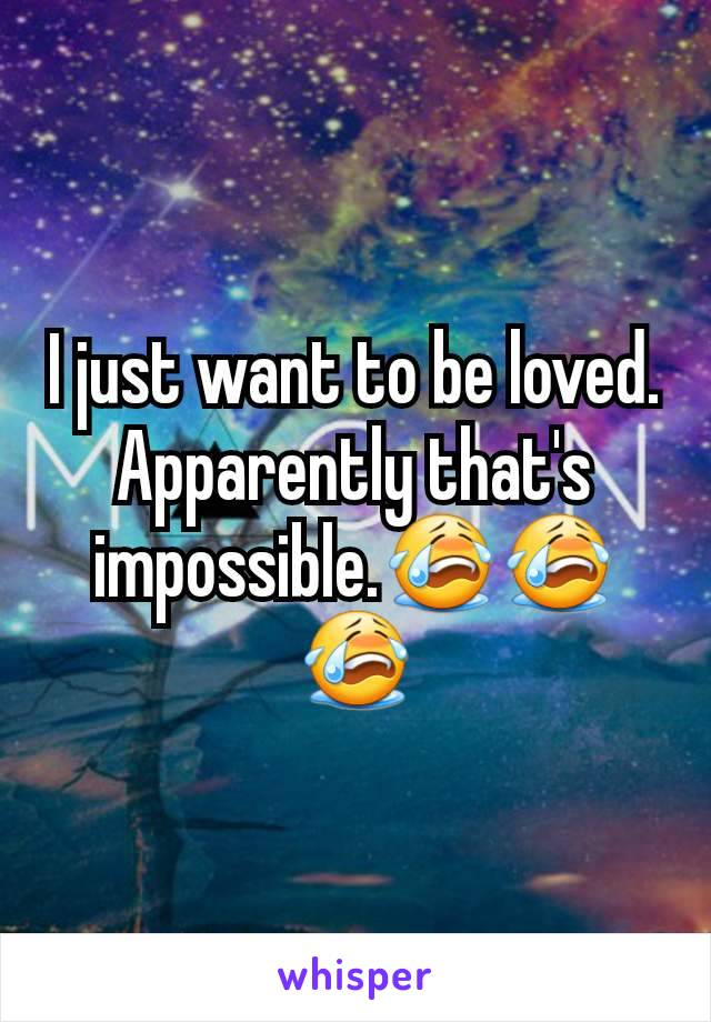 I just want to be loved. Apparently that's impossible.😭😭😭