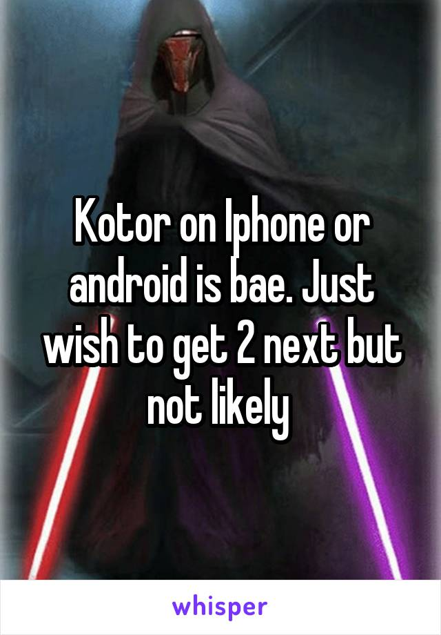 Kotor on Iphone or android is bae. Just wish to get 2 next but not likely