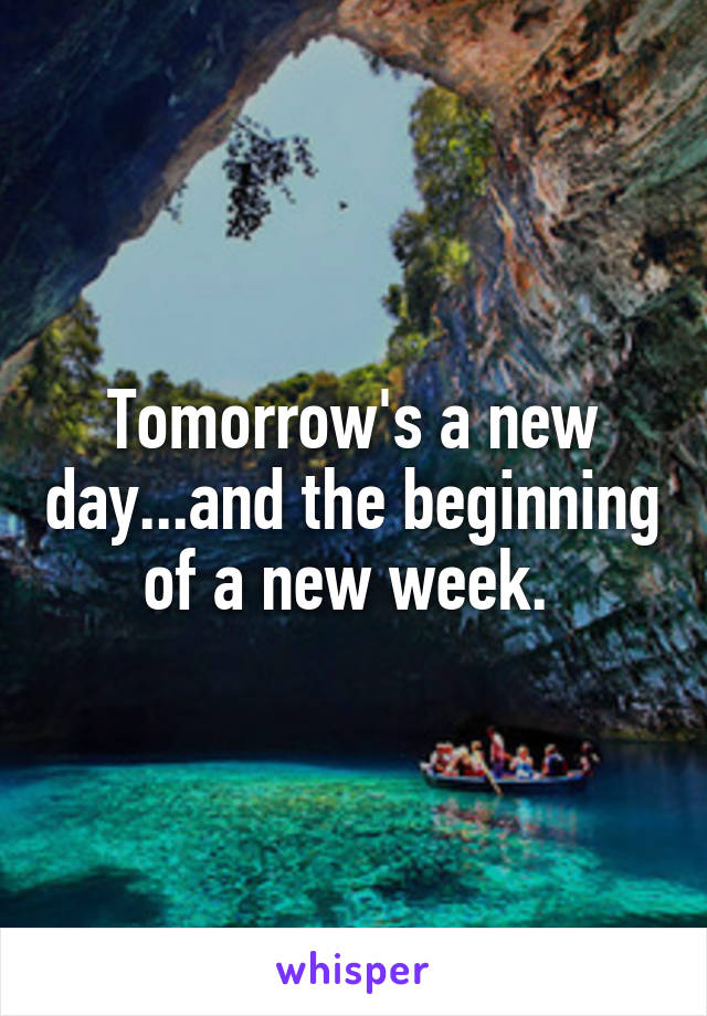 Tomorrow's a new day...and the beginning of a new week.