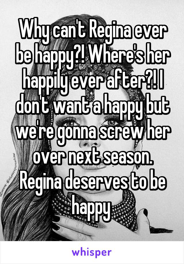 Why can't Regina ever be happy?! Where's her happily ever after?! I don't want a happy but we're gonna screw her over next season. Regina deserves to be happy