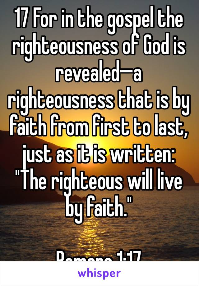 """17 For in the gospel the righteousness of God is revealed—a righteousness that is by faith from first to last, just as it is written: """"The righteous will live by faith.""""  Romans 1:17"""