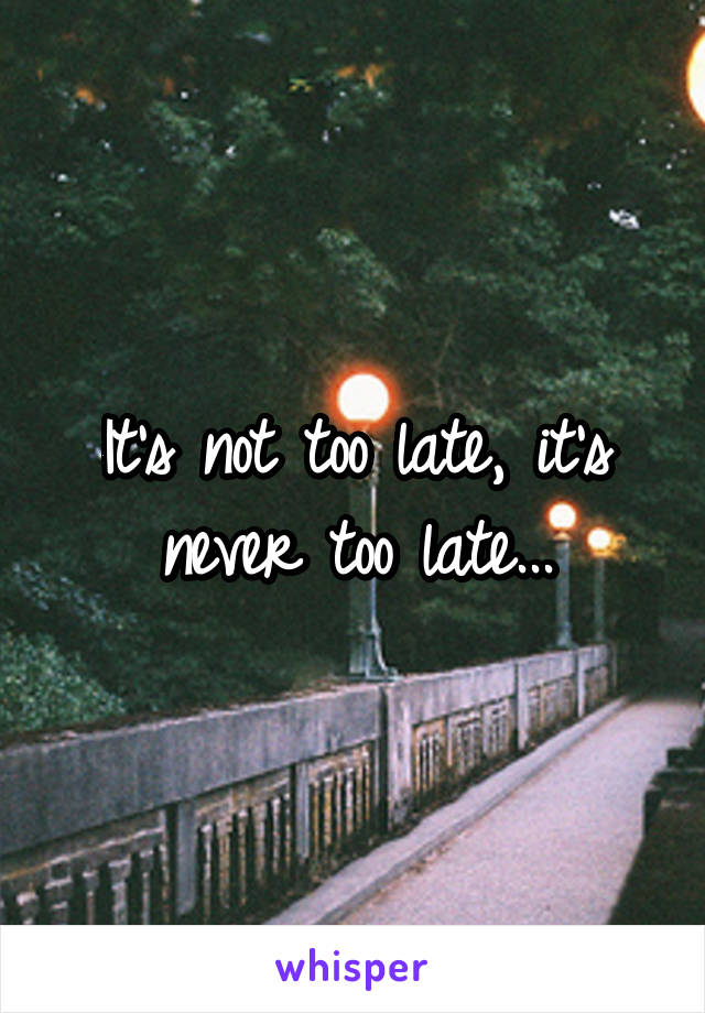 It's not too late, it's never too late...