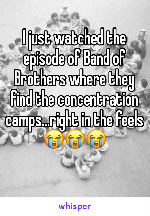 I just watched the episode of Band of Brothers where they find the concentration camps...right in the feels 😭😭😭