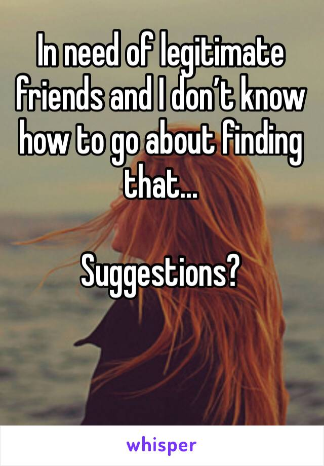 In need of legitimate friends and I don't know how to go about finding that...  Suggestions?