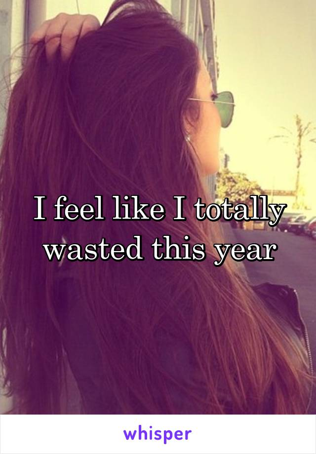 I feel like I totally wasted this year
