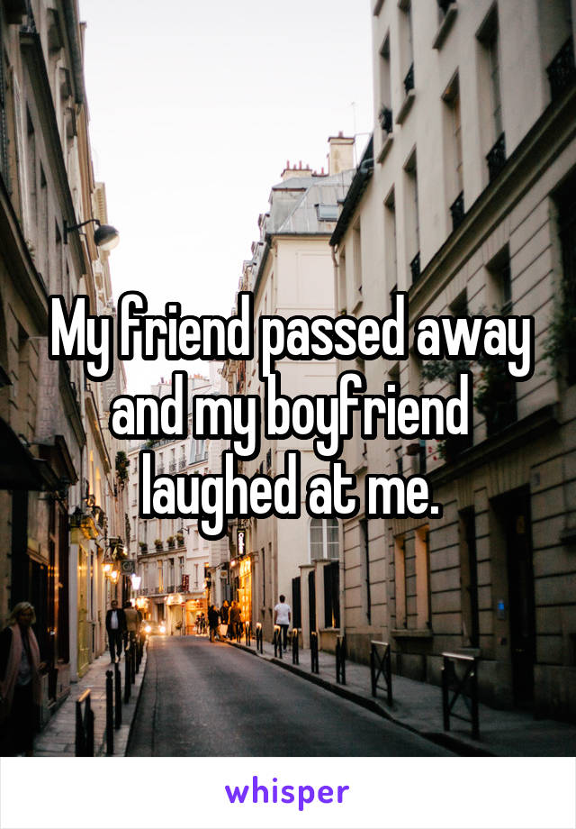 My friend passed away and my boyfriend laughed at me.