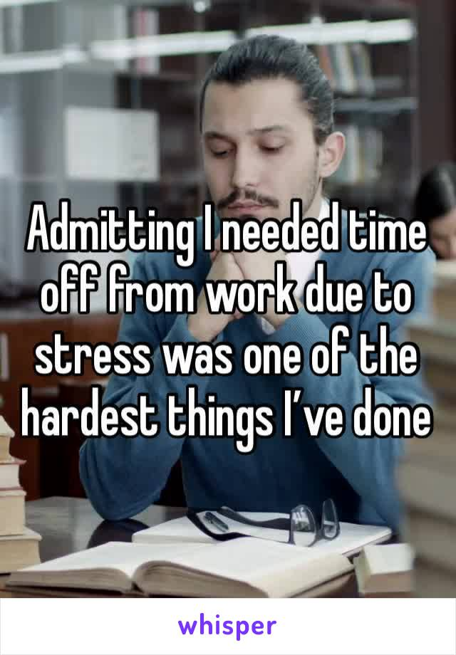 Admitting I needed time off from work due to stress was one of the hardest things I've done