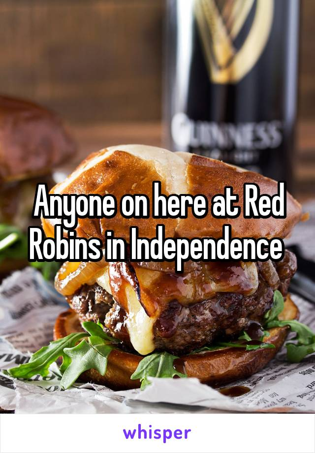 Anyone on here at Red Robins in Independence