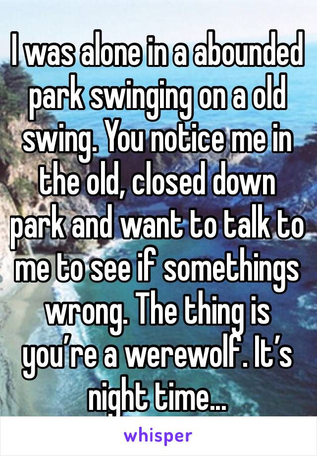 I was alone in a abounded park swinging on a old swing. You notice me in the old, closed down park and want to talk to me to see if somethings wrong. The thing is you're a werewolf. It's night time...