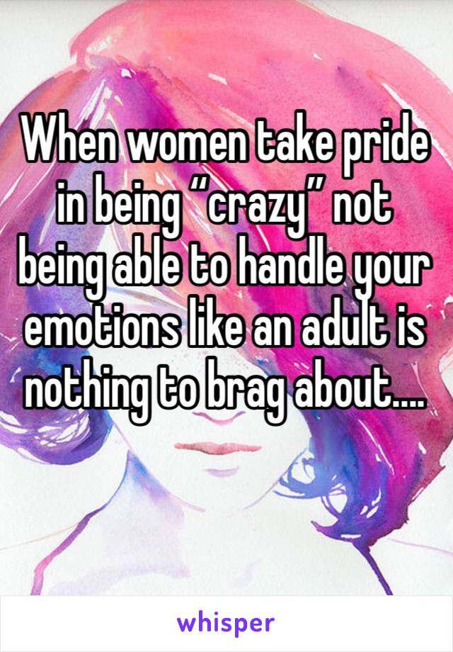 "When women take pride in being ""crazy"" not being able to handle your emotions like an adult is nothing to brag about...."