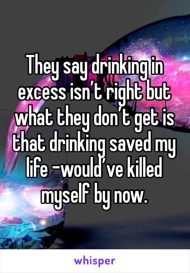They say drinking in excess isn't right but what they don't get is that drinking saved my life -would've killed myself by now.
