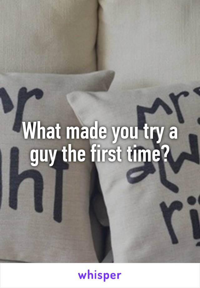 What made you try a guy the first time?