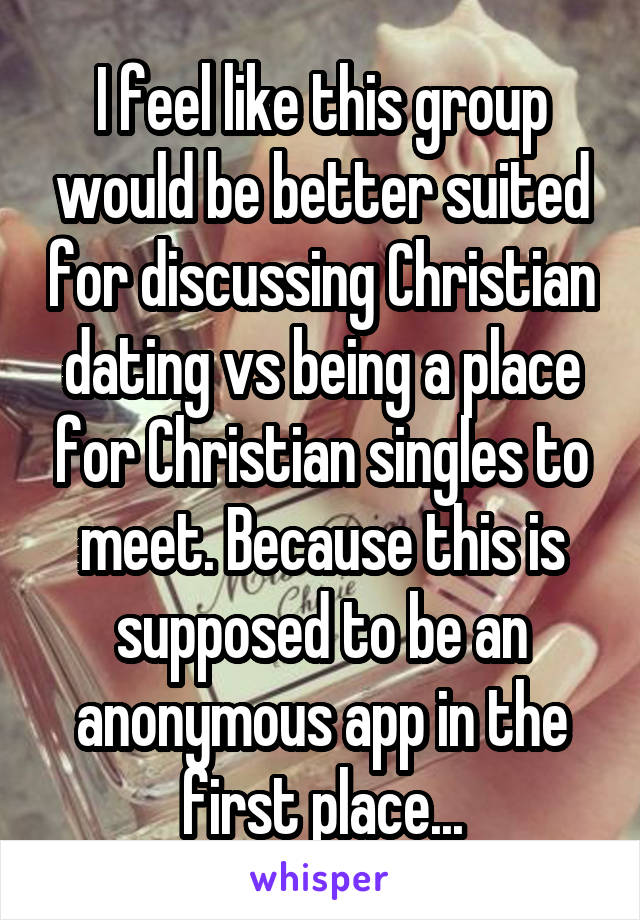 I feel like this group would be better suited for discussing Christian dating vs being a place for Christian singles to meet. Because this is supposed to be an anonymous app in the first place...