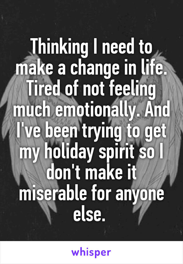 Thinking I need to make a change in life. Tired of not feeling much emotionally. And I've been trying to get my holiday spirit so I don't make it miserable for anyone else.