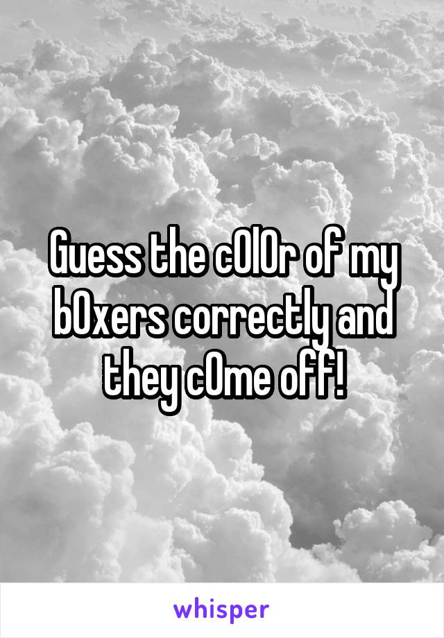 Guess the c0l0r of my b0xers correctly and they c0me off!