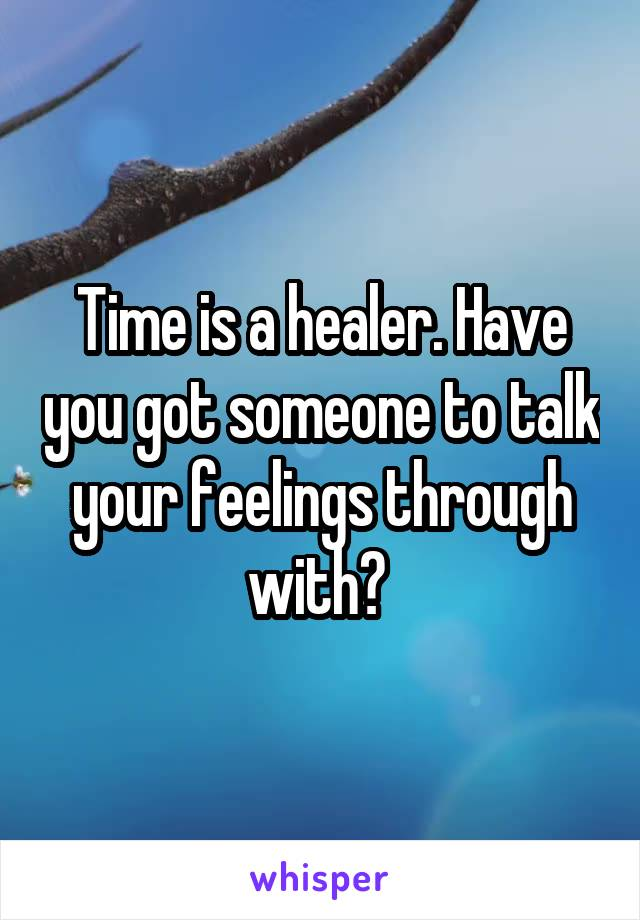 Time is a healer. Have you got someone to talk your feelings through with?