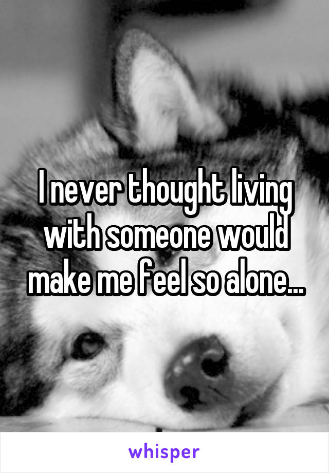 I never thought living with someone would make me feel so alone...