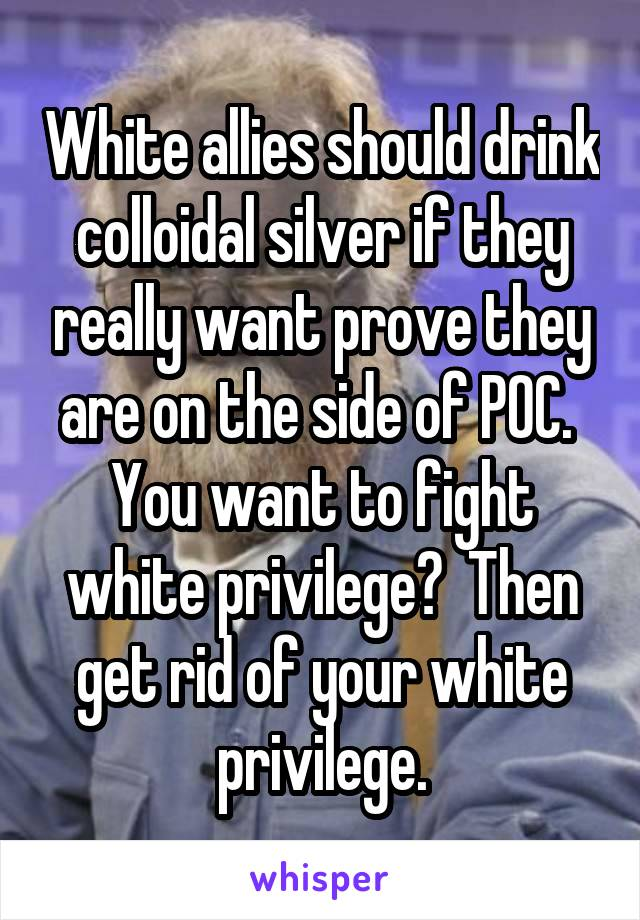 White allies should drink colloidal silver if they really want prove they are on the side of POC.  You want to fight white privilege?  Then get rid of your white privilege.